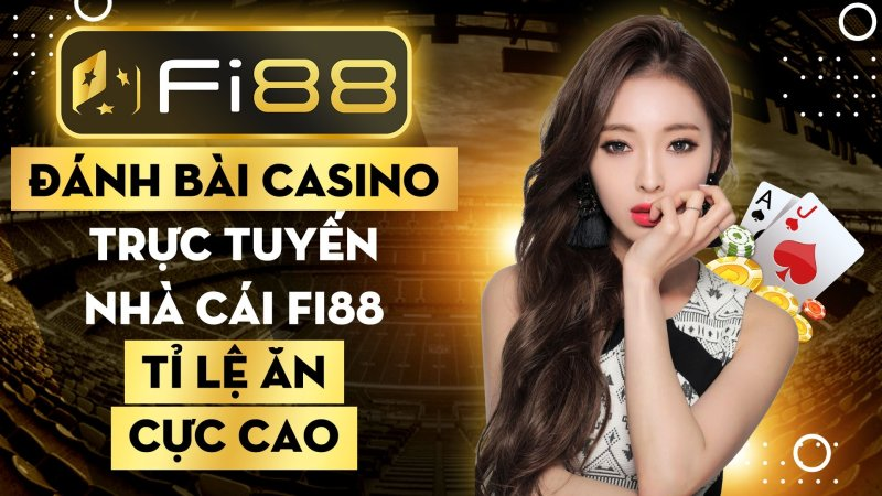 Đánh bài casino trực tuyến nhà cái Fi88 tỉ lệ ăn cực cao